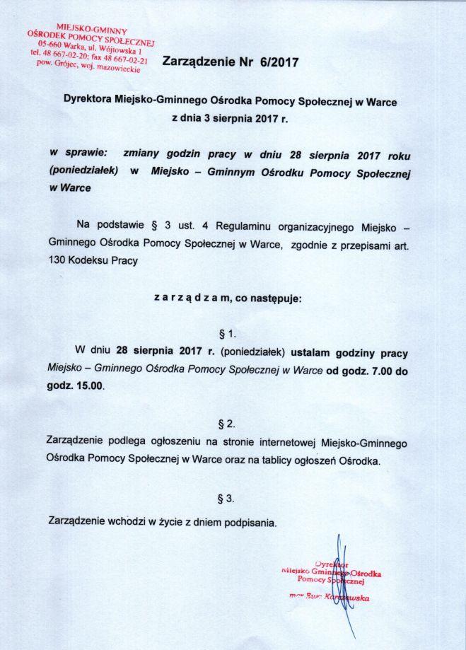 Zarządzenie Nr 6/2017 Dyrektora Miejsko-Gminnego Ośrodka Pomocy Społecznej w Warce z dnia 3 sierpnia 2017 r. w sprawie: zmiany godzin pracy w dniu 28 sierpnia 2017 roku (poniedziałek) w Miejsko - Gminnym Ośrodku Pomocy Społecznej w Warce Na podstawie § 3 ust. 4 Regulaminu organizacyjnego Miejsko - Gminnego Ośrodka Pomocy Społecznej w Warce, zgodnie z przepisami art. 130 Kodeksu Pracy z a r z ą d z a m, co następuje: § 1. W dniu 28 sierpnia 2017 r. (poniedziałek) ustalam godziny pracy Miejsko - Gminnego Ośrodka Pomocy Społecznej W Warce od godz. 7.00 do godz. 15.00. §2. Zarządzenie podlega ogłoszeniu na stronie internetowej Miejsko-Gminnego Ośrodka Pomocy Społecznej w Warce oraz na tablicy ogłoszeń Ośrodka. § 3. Zarządzenie wchodzi w życie z dniem podpisania.